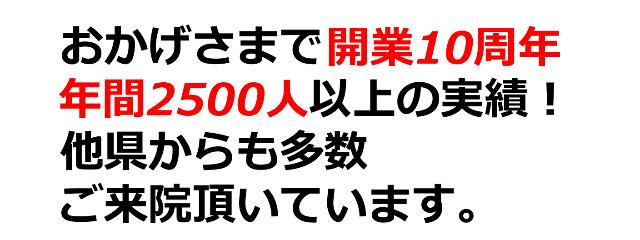 おかげさまで開業10周年、年間2500人以上の実績!他県からも多数ご来院頂いています。