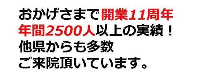 おかげさまで開業11周年 年間2500人以上の実績!他県からも多数ご来院頂いています。
